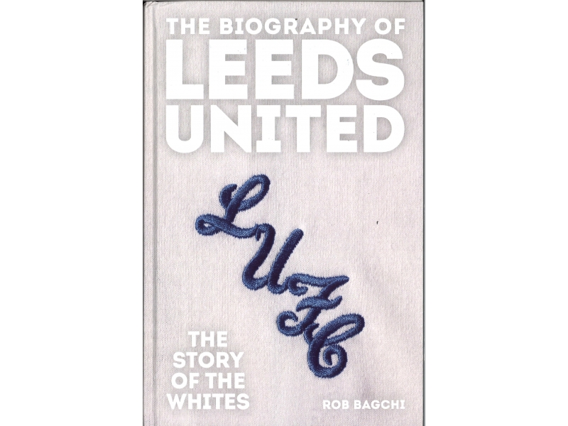 The Biography Of Leeds United - Story Of The Whites - Rob Bagchi