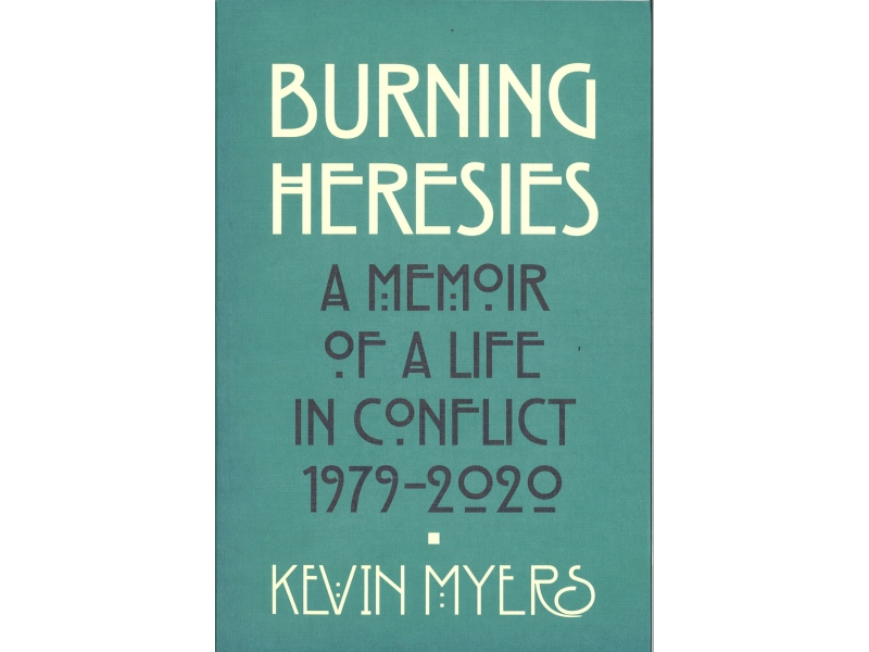 Kevin Myers - Burning Heresies , A Memoir Of A Life In Conflict 1979-2020