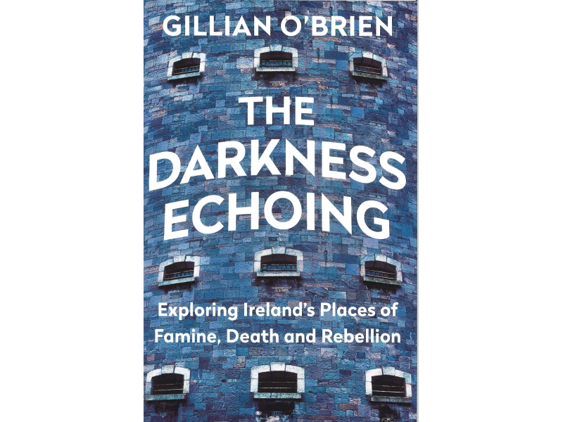 The Darkness Echoing , Exploring Ireland's Places Of Famine, Death And Rebellion - Gillian O'Brien