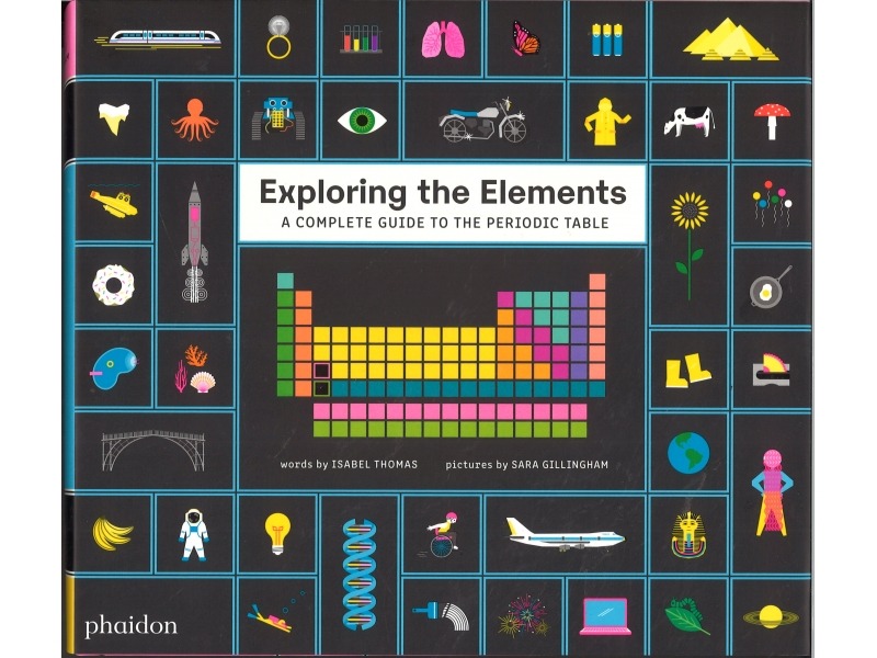 Exploring The Elements - A Complete Guide To The Periodic Table - Isabel Thomas & Sara Gillingham