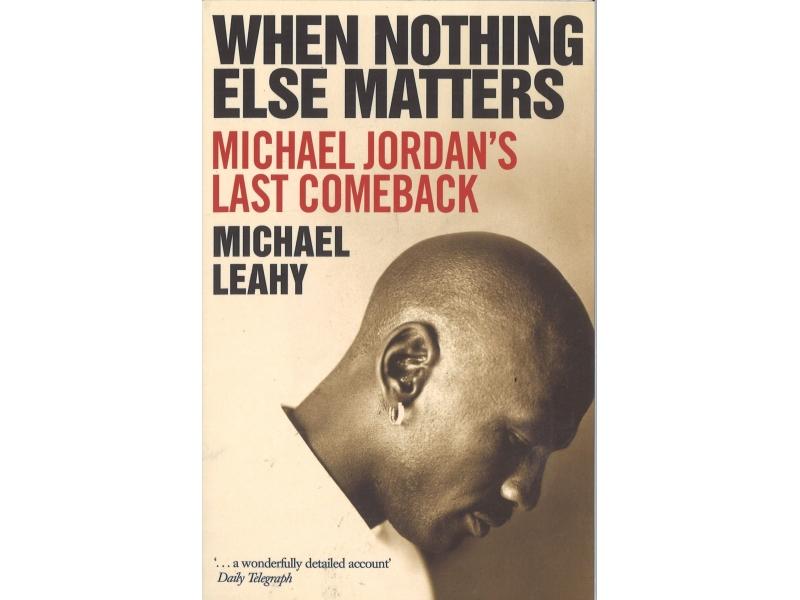 When Nothing Else Matters - Michael Jordan's Last Comeback - Michael Leahy
