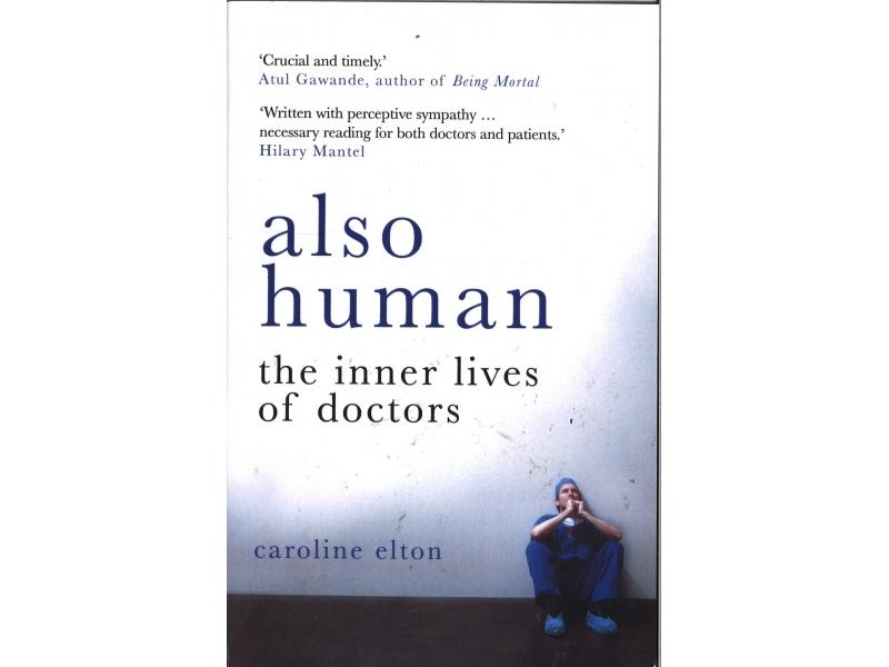 Caroline Elton - Also Human The Inner Lives Of Doctors