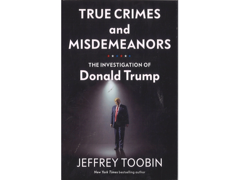Jeffrey Toobin - True Crimes And Misdemeanors - The Investigation Of Donald Trump