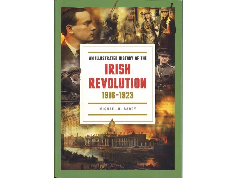Michael B. Barry - An Illustrated History Of The Irish Revolution 1916-1923