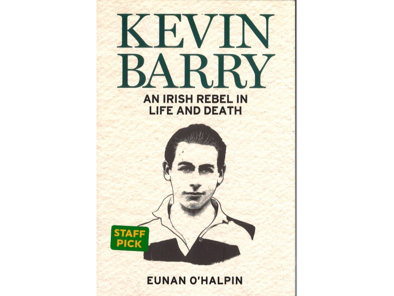 Eunan O'Halpin - Kevin Barry An Irish Rebel In Life And Death