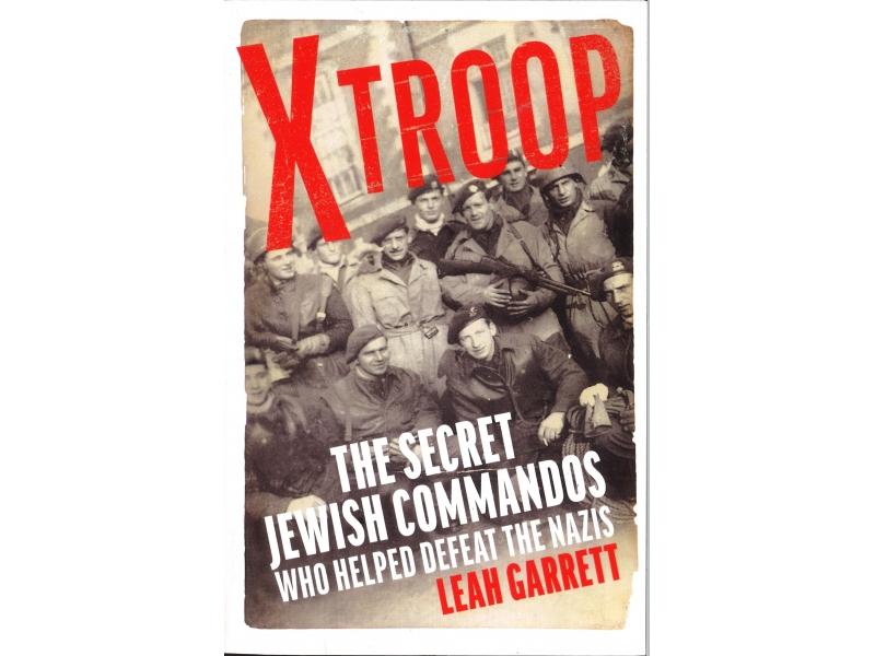Leah Garrett - X Troop - The Secret Jewish Commands Who Helped Defeat The Nazis